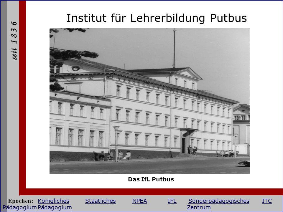 seit 1 8 3 6 Institut für Lehrerbildung Putbus Das IfL Putbus Epochen: KöniglichesStaatlichesNPEAIFLSonderpädagogischesITC PädagogiumPädagogium Zentru