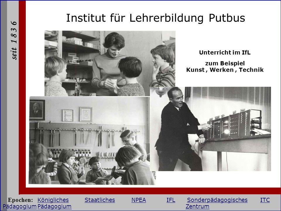 seit 1 8 3 6 Institut für Lehrerbildung Putbus Unterricht im IfL zum Beispiel Kunst, Werken, Technik Epochen: KöniglichesStaatlichesNPEAIFLSonderpädag