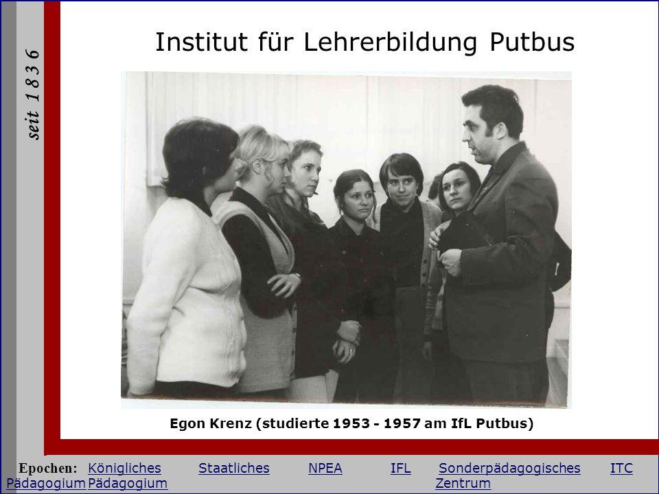 seit 1 8 3 6 Institut für Lehrerbildung Putbus Egon Krenz (studierte 1953 - 1957 am IfL Putbus) Epochen: KöniglichesStaatlichesNPEAIFLSonderpädagogisc