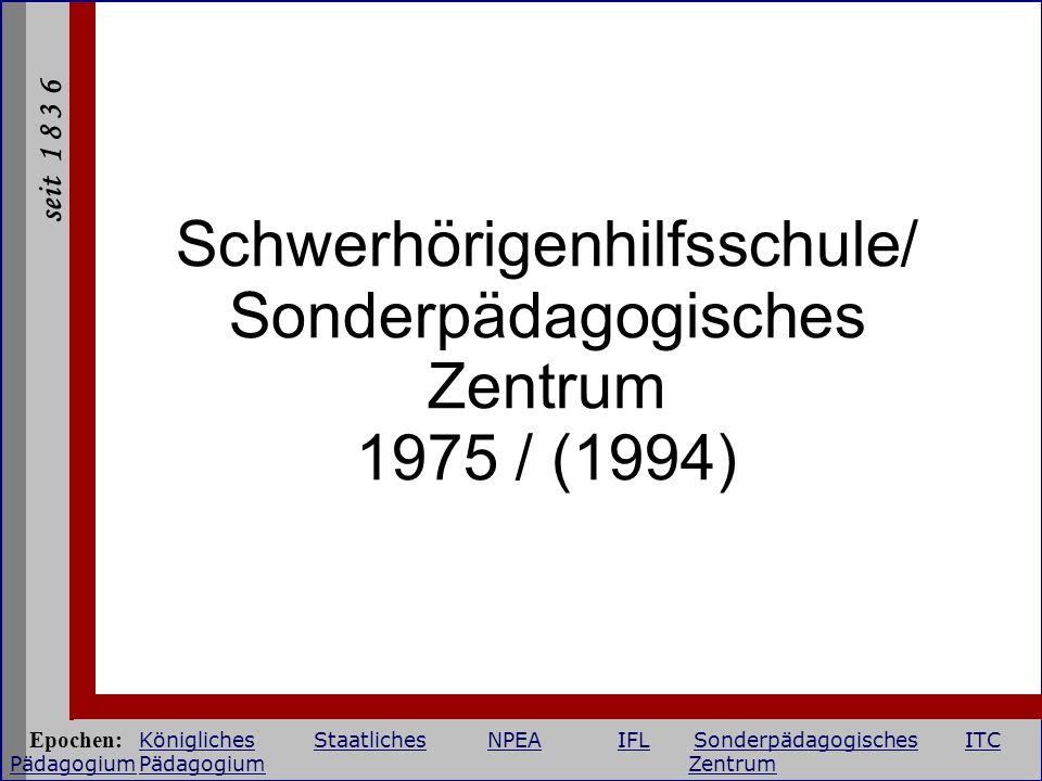 seit 1 8 3 6 Schwerhörigenhilfsschule/ Sonderpädagogisches Zentrum 1975 / (1994) Epochen: KöniglichesStaatlichesNPEAIFLSonderpädagogischesITC Pädagogi