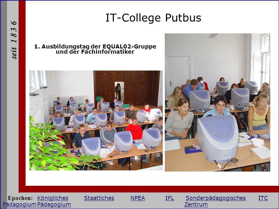 seit 1 8 3 6 IT-College Putbus 1. Ausbildungstag der EQUAL02-Gruppe und der Fachinformatiker Epochen: KöniglichesStaatlichesNPEAIFLSonderpädagogisches