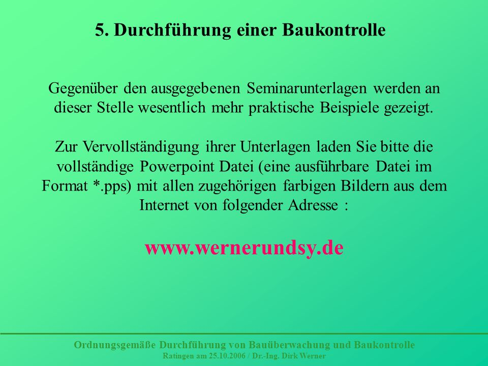 Ordnungsgemäße Durchführung von Bauüberwachung und Baukontrolle Ratingen am 25.10.2006 / Dr.-Ing. Dirk Werner 5. Durchführung einer Baukontrolle Gegen