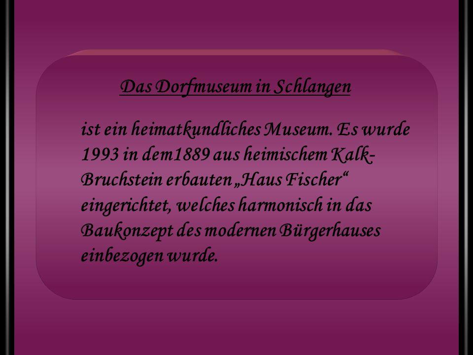 Das Dorfmuseum in Schlangen ist ein heimatkundliches Museum. Es wurde 1993 in dem1889 aus heimischem Kalk- Bruchstein erbauten Haus Fischer eingericht