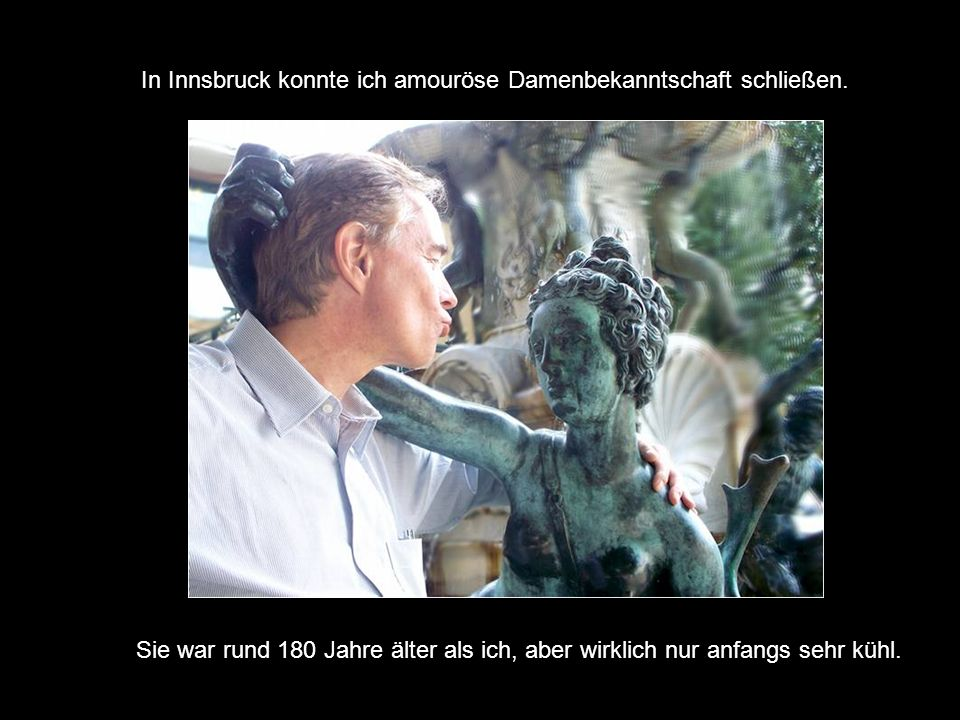 In Innsbruck konnte ich amouröse Damenbekanntschaft schließen.