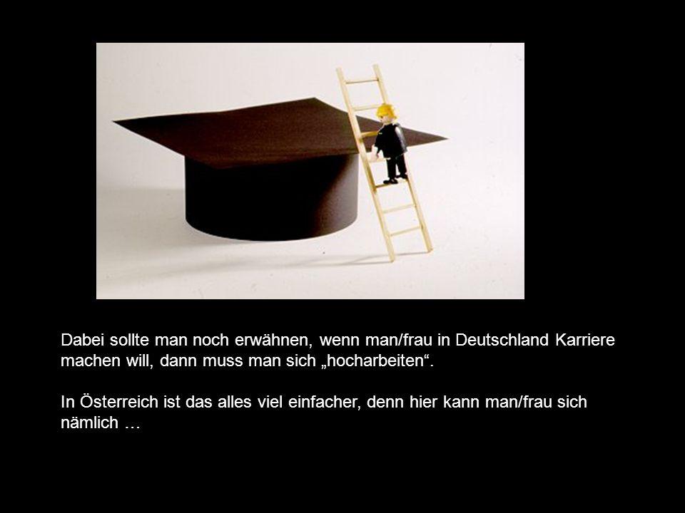 Dabei sollte man noch erwähnen, wenn man/frau in Deutschland Karriere machen will, dann muss man sich hocharbeiten.