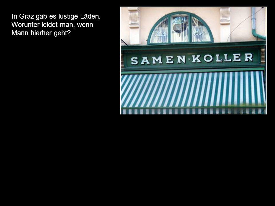 In Graz gab es lustige Läden. Worunter leidet man, wenn Mann hierher geht