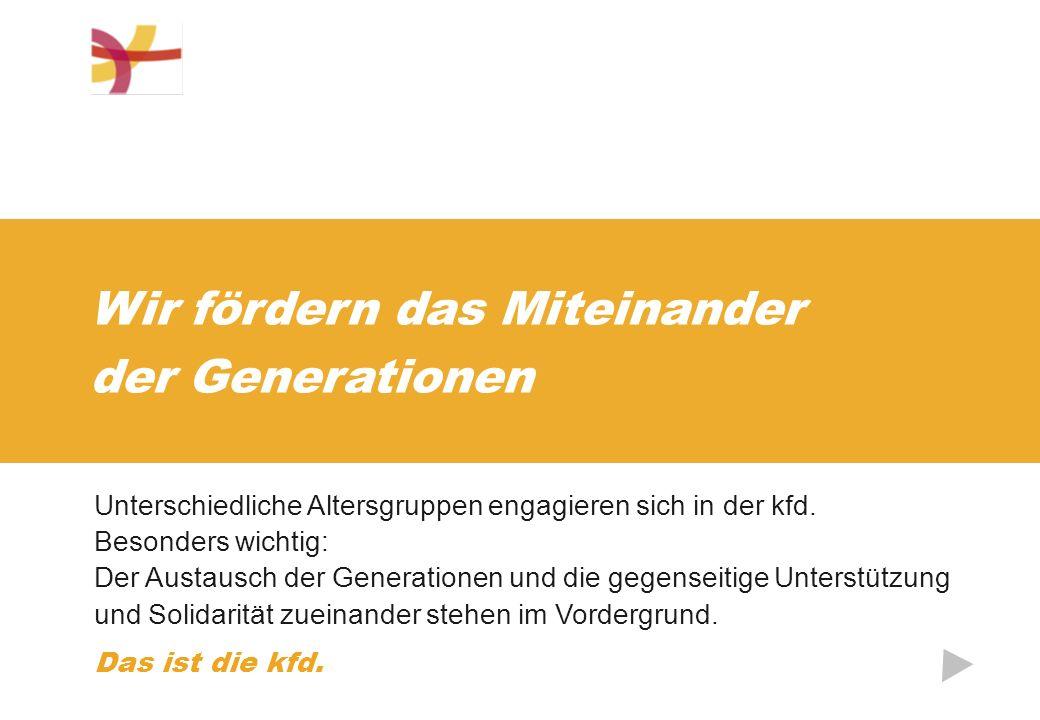 Wir fördern das Miteinander der Generationen Unterschiedliche Altersgruppen engagieren sich in der kfd. Besonders wichtig: Der Austausch der Generatio