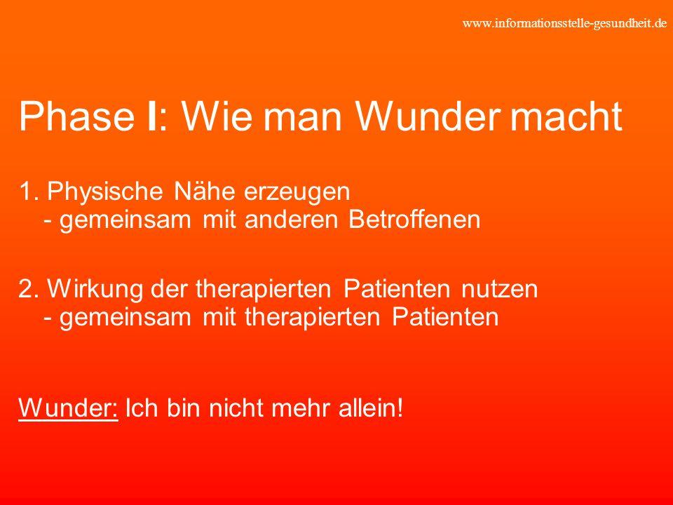 www.informationsstelle-gesundheit.de Phase I: Wie man Wunder macht 1. Physische Nähe erzeugen - gemeinsam mit anderen Betroffenen 2. Wirkung der thera