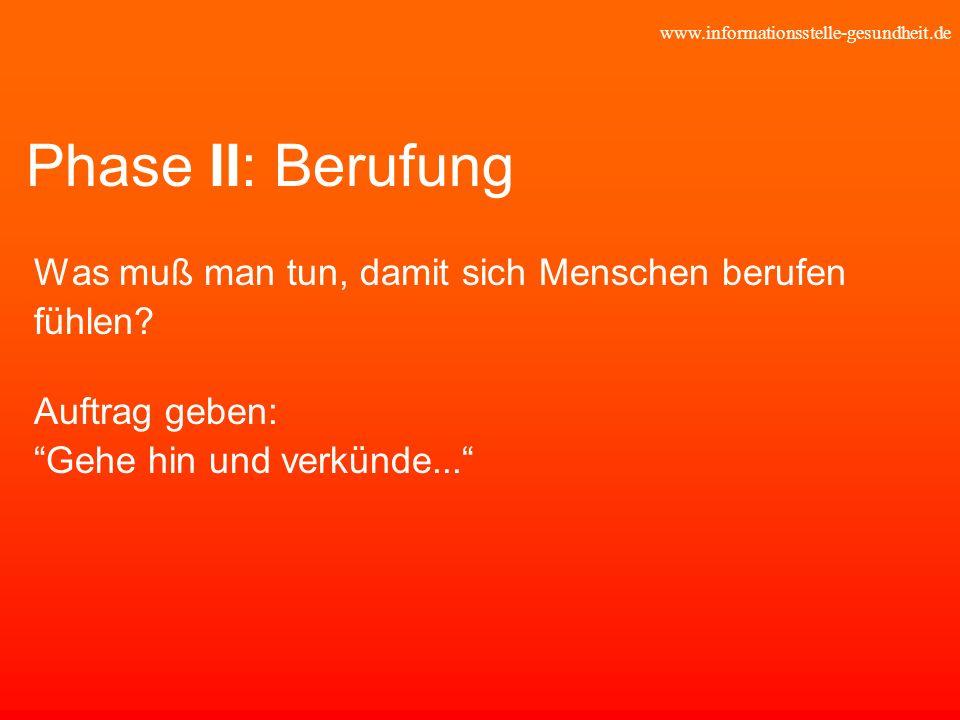 www.informationsstelle-gesundheit.de Phase II: Berufung Was muß man tun, damit sich Menschen berufen fühlen? Auftrag geben: Gehe hin und verkünde...