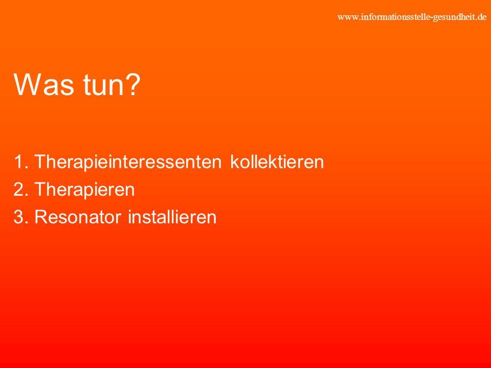 www.informationsstelle-gesundheit.de Was tun? 1. Therapieinteressenten kollektieren 2. Therapieren 3. Resonator installieren