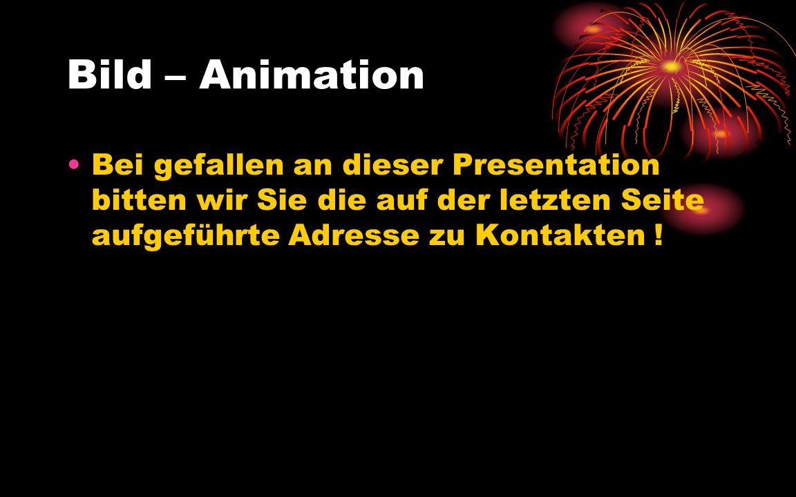 Bild – Animation Bei gefallen an dieser Presentation bitten wir Sie die auf der letzten Seite aufgeführte Adresse zu Kontakten !