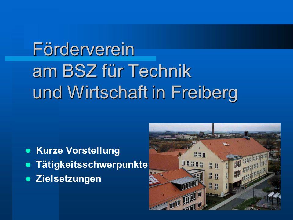Förderverein am BSZ für Technik und Wirtschaft in Freiberg Kurze Vorstellung Tätigkeitsschwerpunkte Zielsetzungen