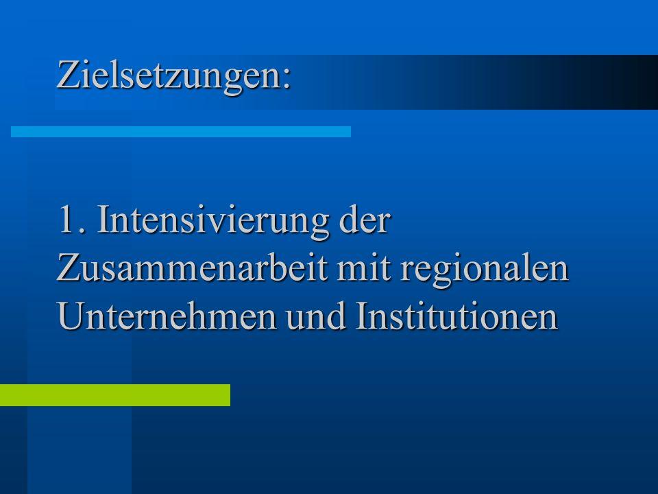 Zielsetzungen: 1. Intensivierung der Zusammenarbeit mit regionalen Unternehmen und Institutionen