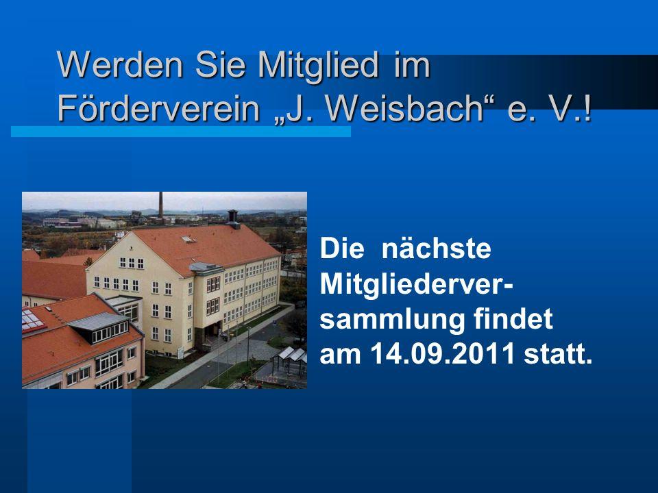 Werden Sie Mitglied im Förderverein J. Weisbach e. V.! Die nächste Mitgliederver- sammlung findet am 14.09.2011 statt.