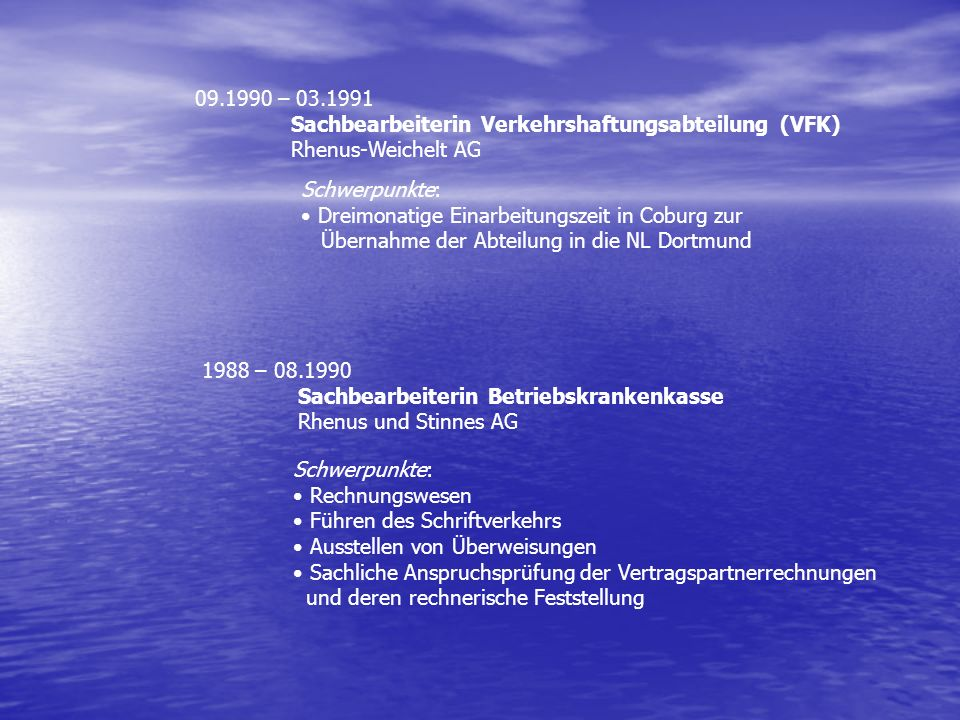 1988 – 08.1990 Sachbearbeiterin Betriebskrankenkasse Rhenus und Stinnes AG Schwerpunkte: Rechnungswesen Führen des Schriftverkehrs Ausstellen von Über