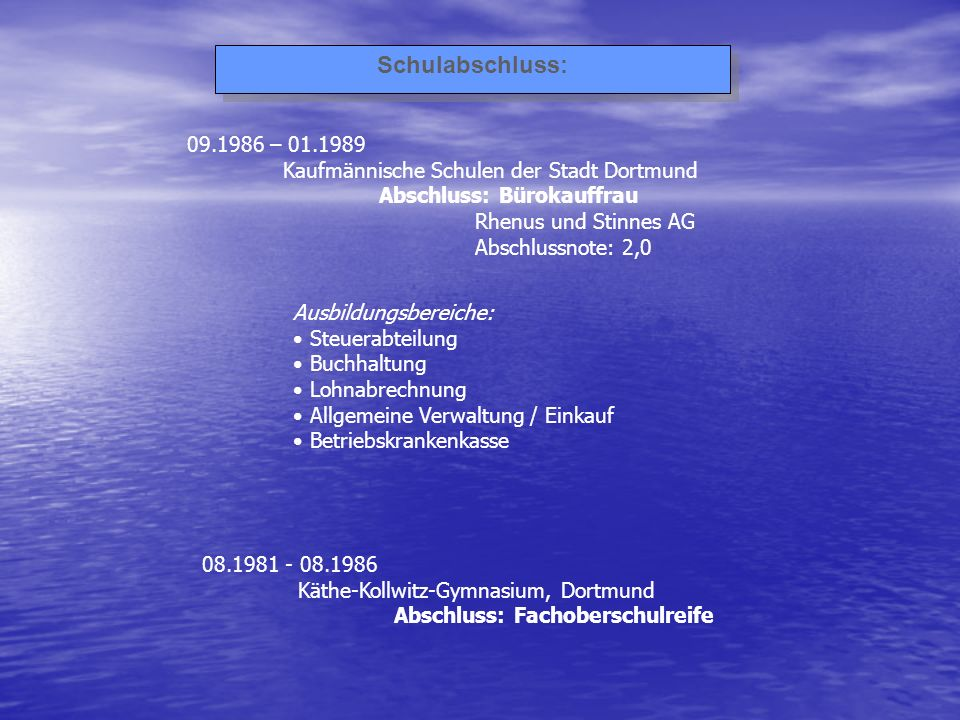 Schulabschluss: 09.1986 – 01.1989 Kaufmännische Schulen der Stadt Dortmund Abschluss: Bürokauffrau Rhenus und Stinnes AG Abschlussnote: 2,0 Ausbildung