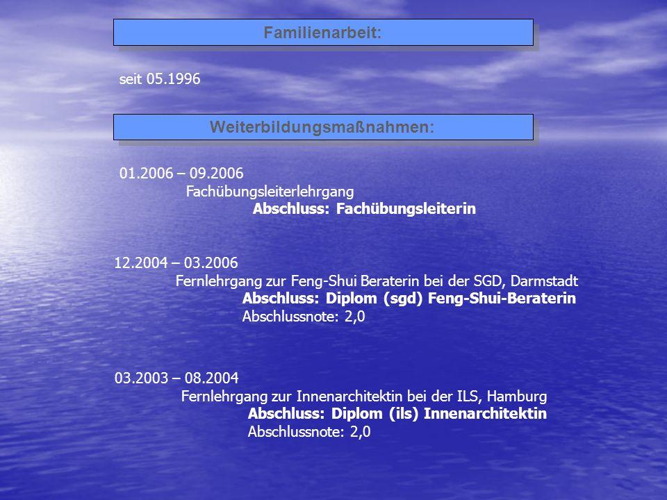 Familienarbeit: seit 05.1996 Weiterbildungsmaßnahmen: 01.2006 – 09.2006 Fachübungsleiterlehrgang Abschluss: Fachübungsleiterin 12.2004 – 03.2006 Fernl