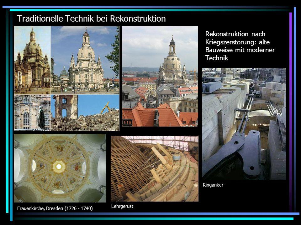 Traditionelle Technik bei Rekonstruktion Rekonstruktion nach Kriegszerstörung: alte Bauweise mit moderner Technik Frauenkirche, Dresden (1726 - 1740) Ringanker Lehrgerüst