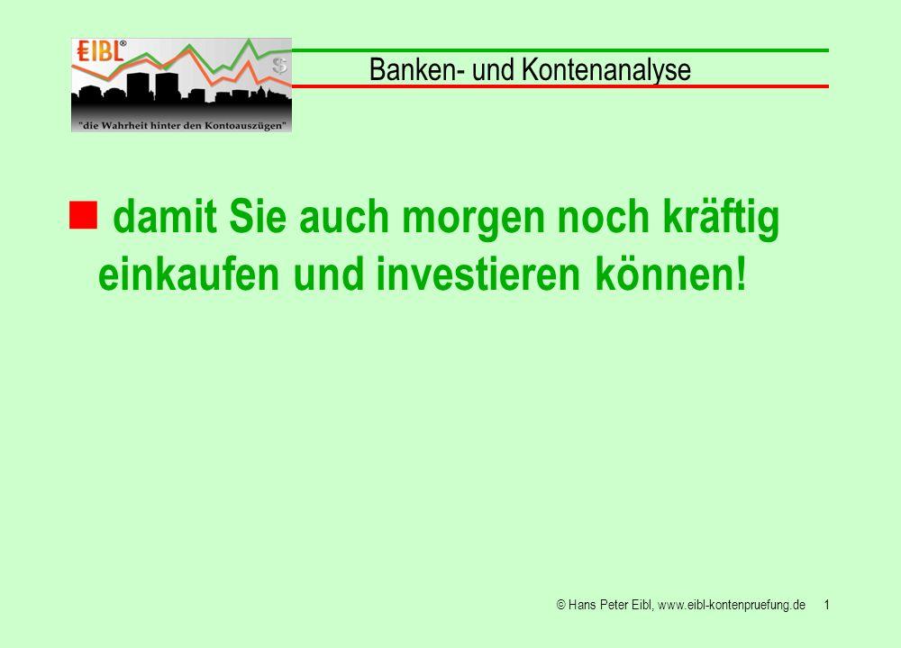 1© Hans Peter Eibl, www.eibl-kontenpruefung.de damit Sie auch morgen noch kräftig einkaufen und investieren können! Banken- und Kontenanalyse