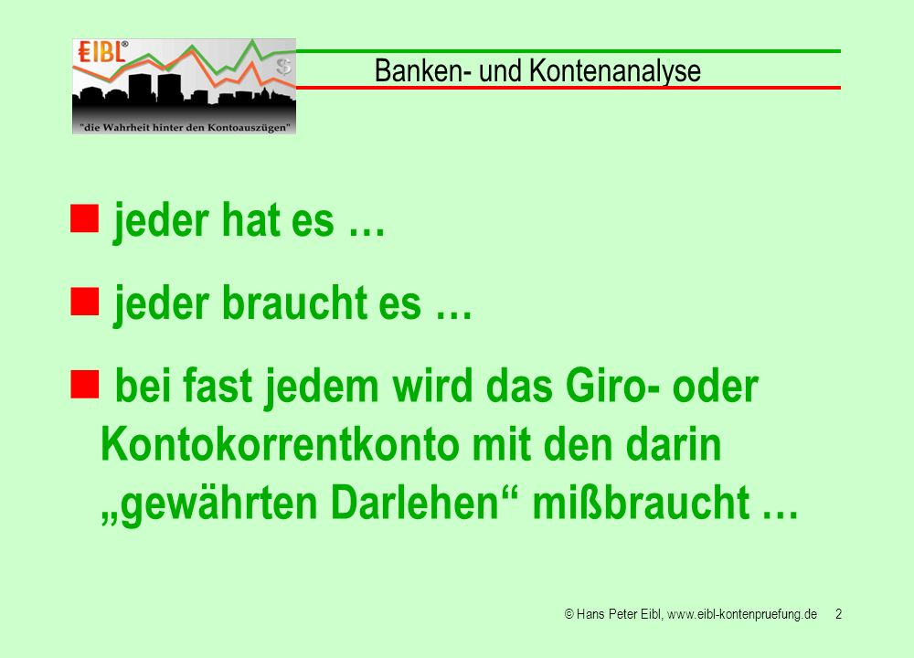 33© Hans Peter Eibl, www.eibl-kontenpruefung.de die Gewährung von Darlehen, insbesondere wenn diese der Umschuldung dienen ist, wenn das Girokonto nicht ausgeglichen wird, Banker sagen glattgestellt, mit Vorsicht zu genießen.