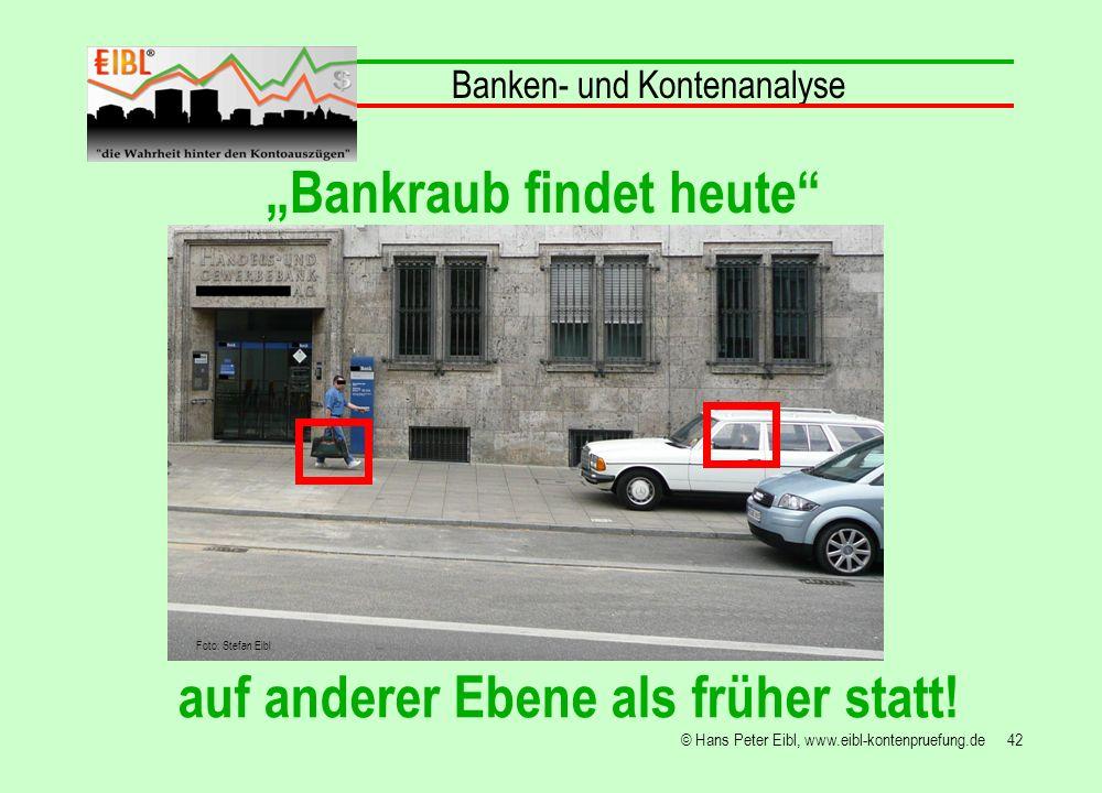 42© Hans Peter Eibl, www.eibl-kontenpruefung.de Bankraub findet heute auf anderer Ebene als früher statt! Banken- und Kontenanalyse Foto: Stefan Eibl