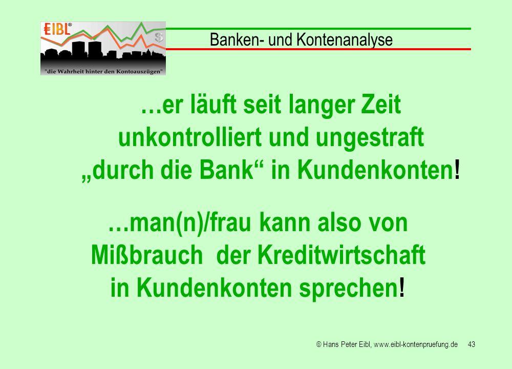 43© Hans Peter Eibl, www.eibl-kontenpruefung.de Banken- und Kontenanalyse …er läuft seit langer Zeit unkontrolliert und ungestraft durch die Bank in K