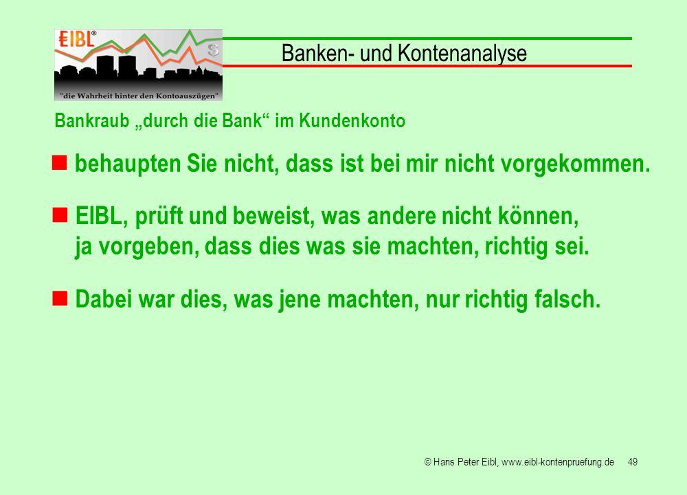 49© Hans Peter Eibl, www.eibl-kontenpruefung.de behaupten Sie nicht, dass ist bei mir nicht vorgekommen. Banken- und Kontenanalyse EIBL, prüft und bew