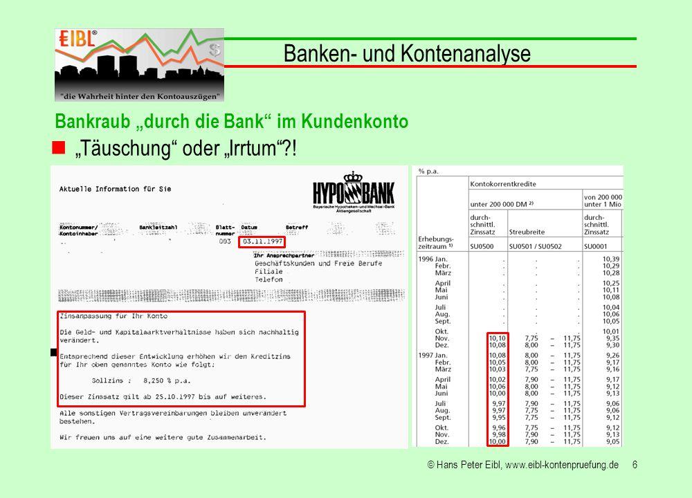 27© Hans Peter Eibl, www.eibl-kontenpruefung.de Banken- und Kontenanalyse Bankraub durch die Bank im Kundenkonto … vermutlich wären alle Institute gut über die Finanzmarktkrise gekommen, wenn sie sich, wie nachstehende Beispiele zeigen, erdreistet hätten… 20,0% Zins und mehr zu berechnen und damit nicht nur die Konjunktur, sondern auch ihre Mitglieder abgewürgt und in Not gerechnet hätten!