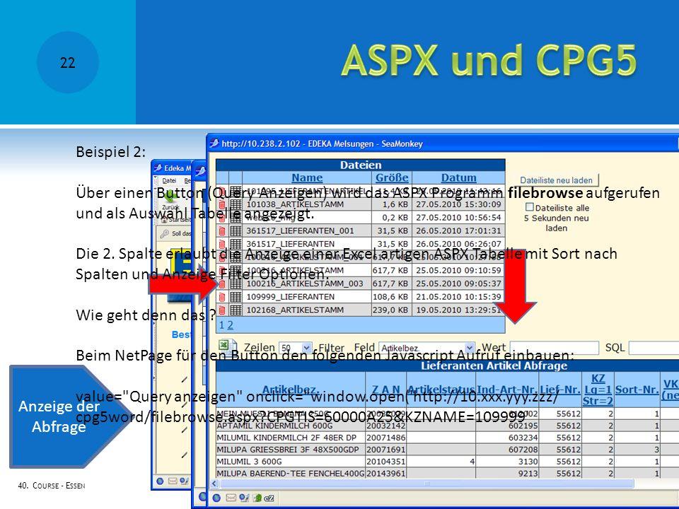 40. C OURSE - E SSEN Anzeige der Abfrage Beispiel 2: Über einen Button (Query Anzeigen) wird das ASPX Programm filebrowse aufgerufen und als Auswahl T