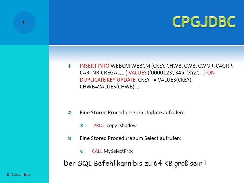 INSERT INTO WEBCM.WEBCM (CKEY, CHWB, CWB, CWGR, CAGRP, CARTNR,CREGAL, …) VALUES (0000123, 345, XYZ, …) ON DUPLICATE KEY UPDATE CKEY = VALUES(CKEY), CHWB=VALUES(CHWB), … Eine Stored Procedure zum Update aufrufen: PROC copy2shadow Eine Stored Procedure zum Select aufrufen: CALL MySelectProc Der SQL Befehl kann bis zu 64 KB groß sein .