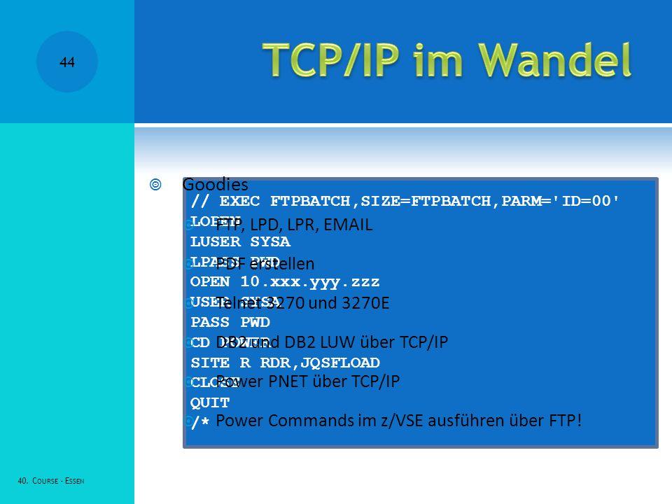 // EXEC FTPBATCH,SIZE=FTPBATCH,PARM= ID=00 LOPEN LUSER SYSA LPASS PWD OPEN 10.xxx.yyy.zzz USER SYSA PASS PWD CD POWER SITE R RDR,JQSFLOAD CLOSE QUIT /* Goodies FTP, LPD, LPR, EMAIL PDF erstellen Telnet 3270 und 3270E DB2 und DB2 LUW über TCP/IP Power PNET über TCP/IP Power Commands im z/VSE ausführen über FTP.