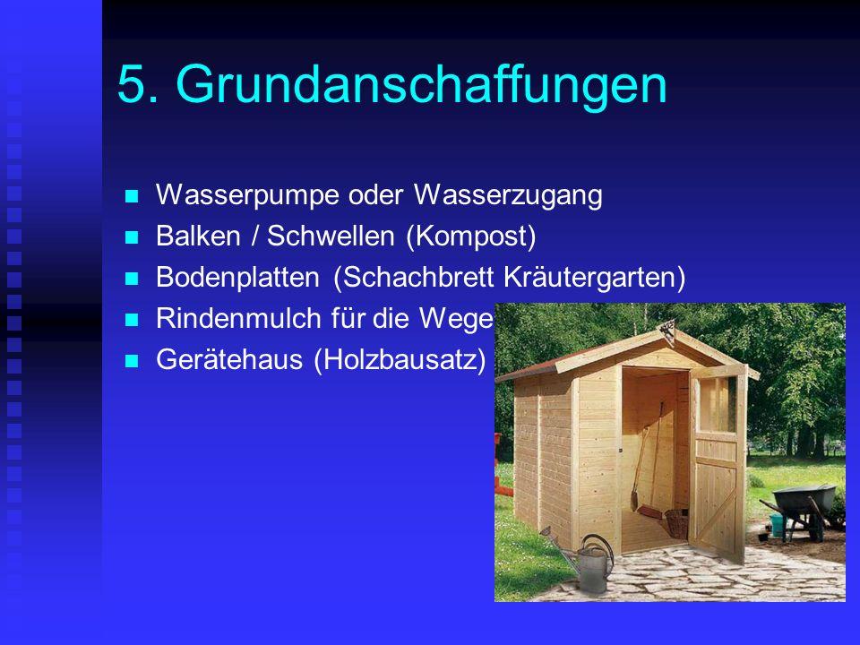 5. Grundanschaffungen Wasserpumpe oder Wasserzugang Balken / Schwellen (Kompost) Bodenplatten (Schachbrett Kräutergarten) Rindenmulch für die Wege Ger