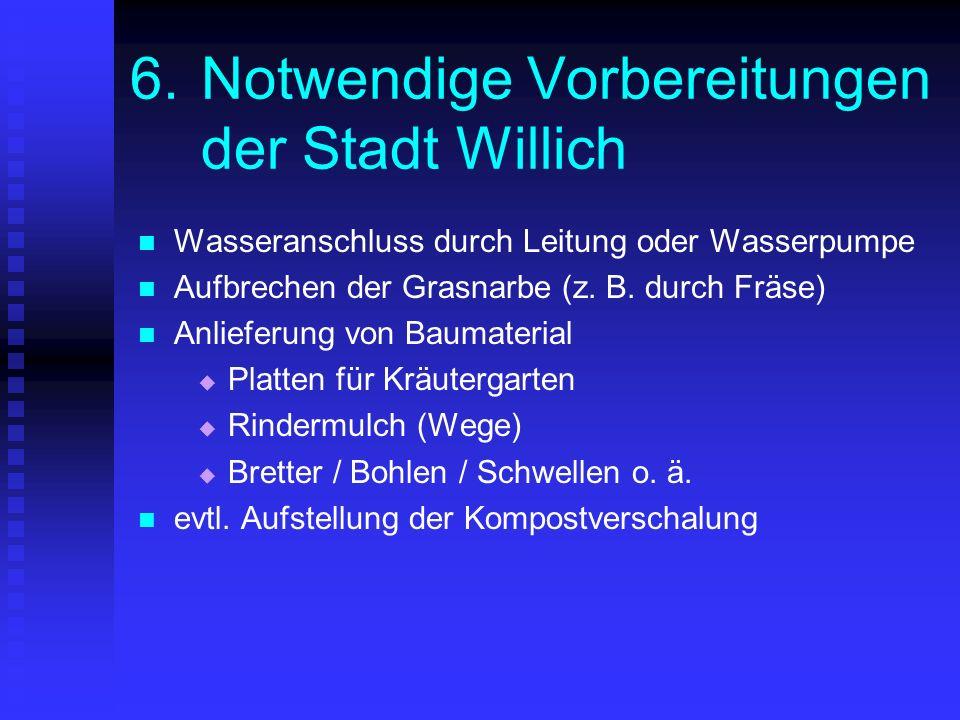 6.Notwendige Vorbereitungen der Stadt Willich Wasseranschluss durch Leitung oder Wasserpumpe Aufbrechen der Grasnarbe (z. B. durch Fräse) Anlieferung