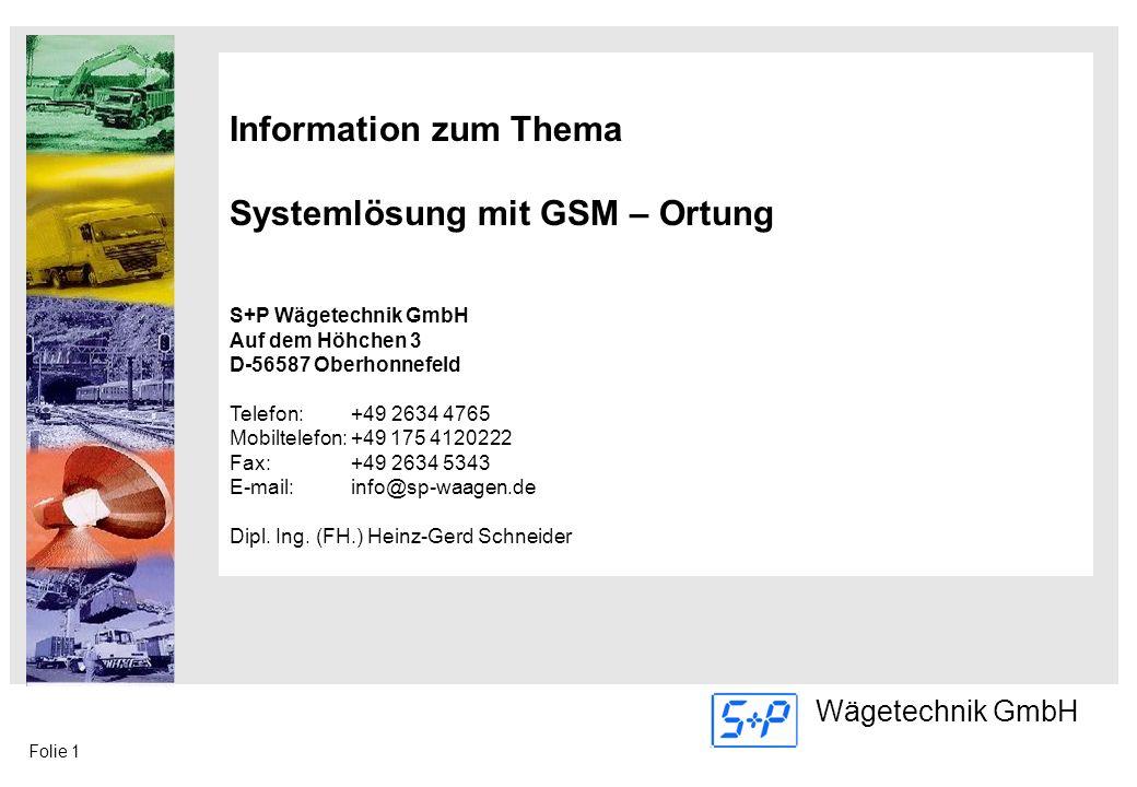 Folie 1 Wägetechnik GmbH Information zum Thema Systemlösung mit GSM – Ortung S+P Wägetechnik GmbH Auf dem Höhchen 3 D-56587 Oberhonnefeld Telefon: +49