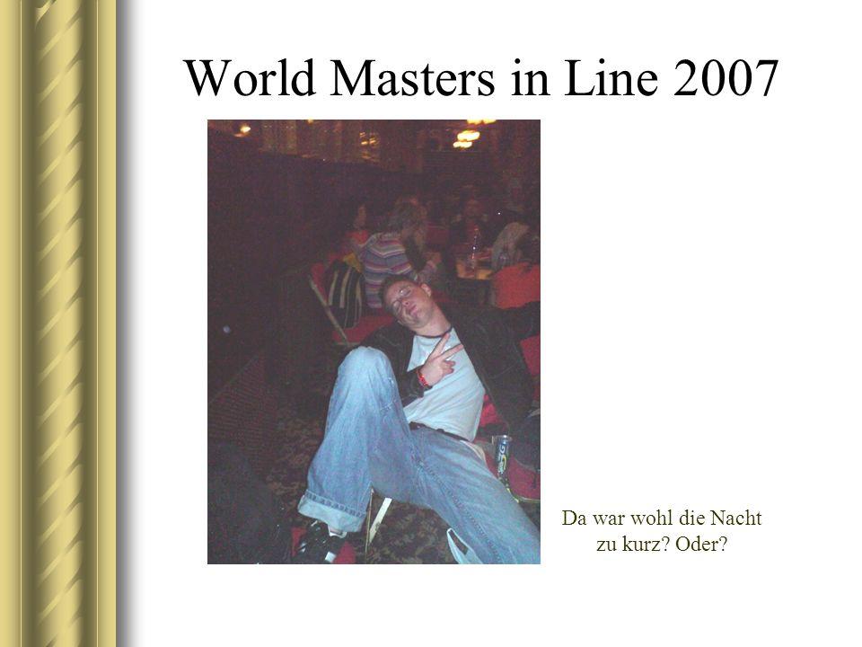 World Masters in Line 2007 Da war wohl die Nacht zu kurz? Oder?