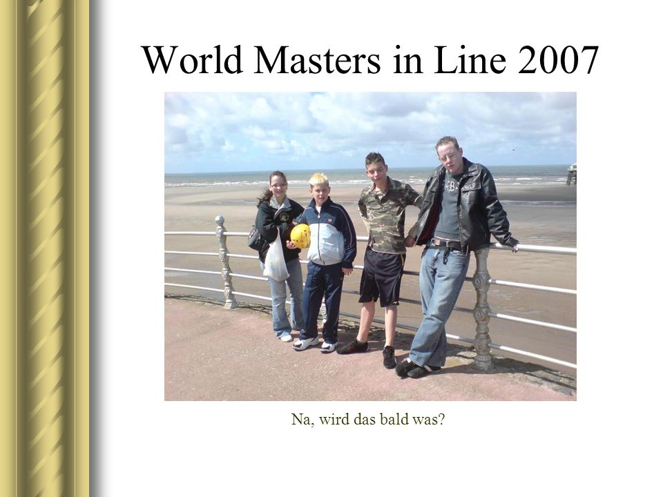 World Masters in Line 2007 Na, wird das bald was
