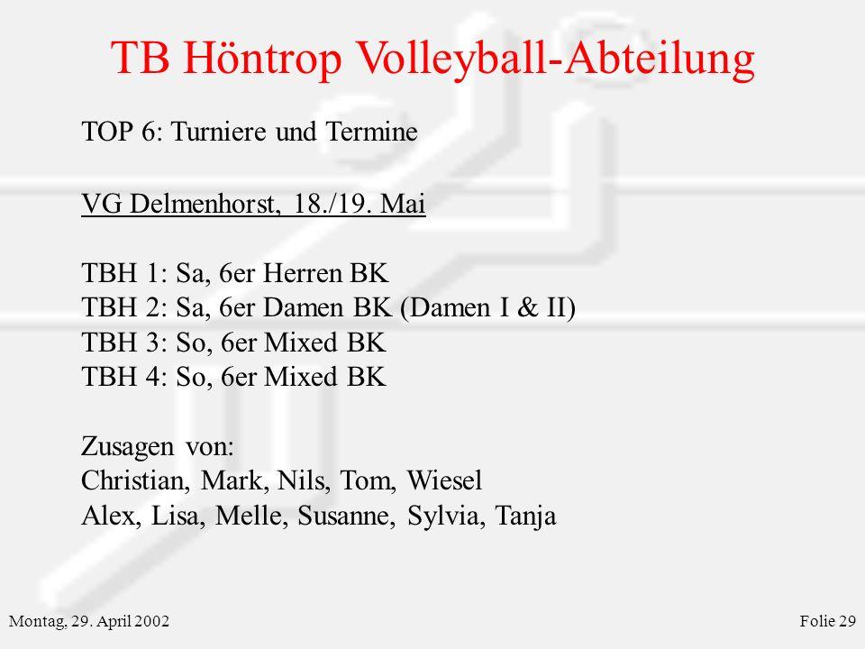 TB Höntrop Volleyball-Abteilung Montag, 29. April 2002Folie 29 TOP 6: Turniere und Termine VG Delmenhorst, 18./19. Mai TBH 1: Sa, 6er Herren BK TBH 2: