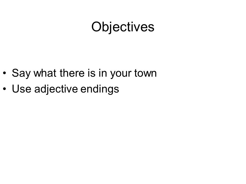 Objectives Say what there is in your town Use adjective endings
