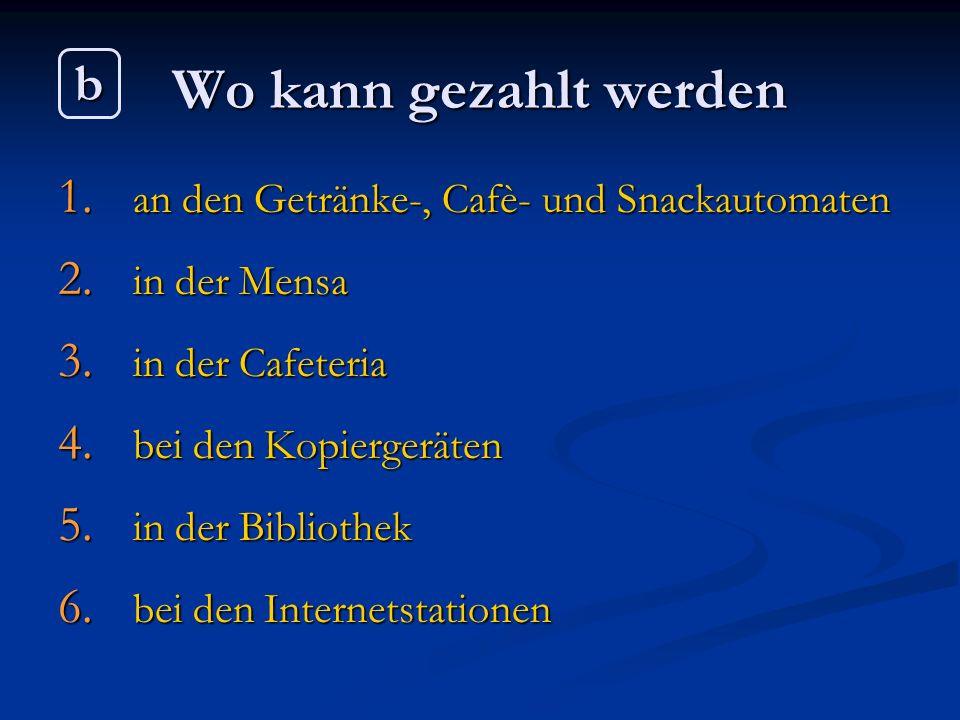 Wo kann gezahlt werden 1. an den Getränke-, Cafè- und Snackautomaten 2. in der Mensa 3. in der Cafeteria 4. bei den Kopiergeräten 5. in der Bibliothek