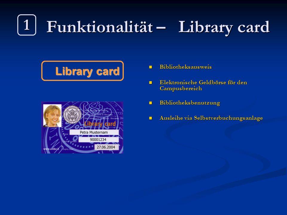 Funktionalität – Library card Bibliotheksausweis Elektronische Geldbörse für den Campusbereich Bibliotheksbenutzung Ausleihe via Selbstverbuchungsanla