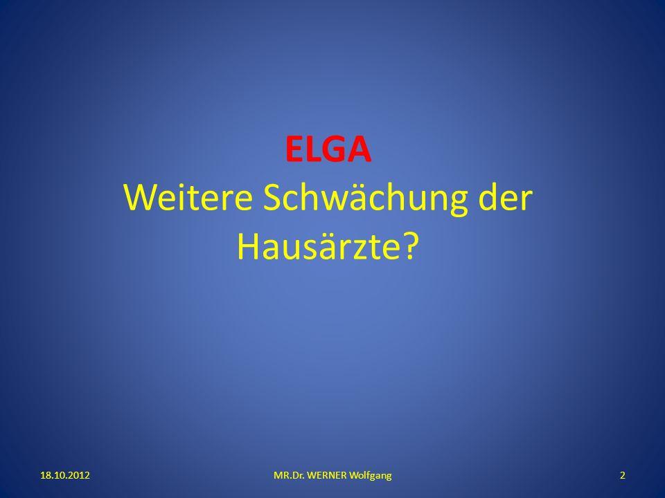 ELGA Weitere Schwächung der Hausärzte? 18.10.2012MR.Dr. WERNER Wolfgang2