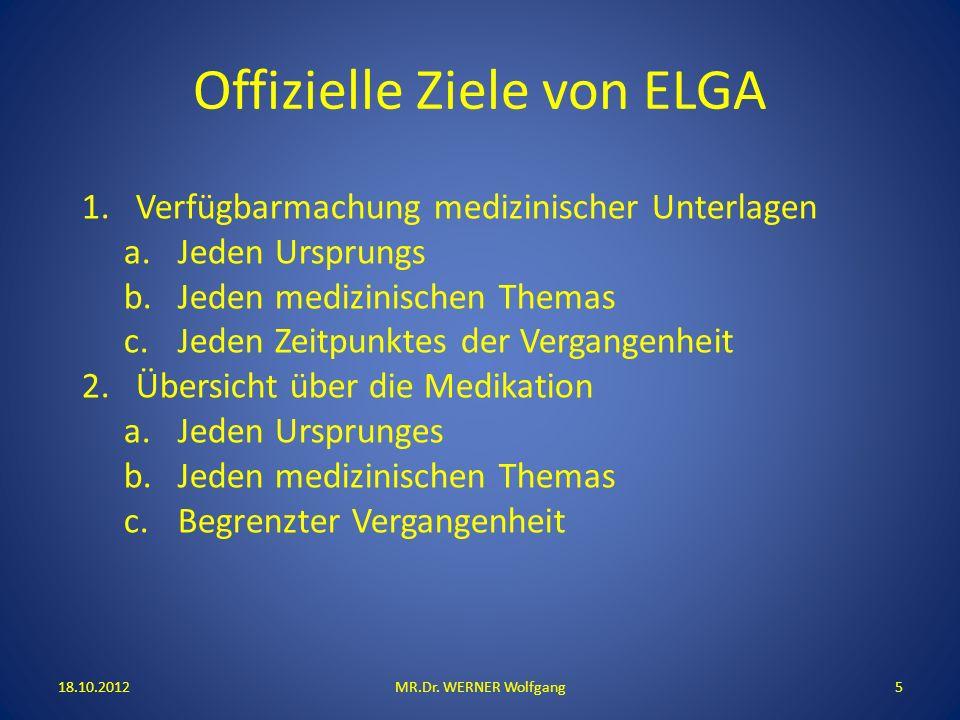 Offizielle Ziele von ELGA 18.10.2012MR.Dr. WERNER Wolfgang5 1.Verfügbarmachung medizinischer Unterlagen a.Jeden Ursprungs b.Jeden medizinischen Themas