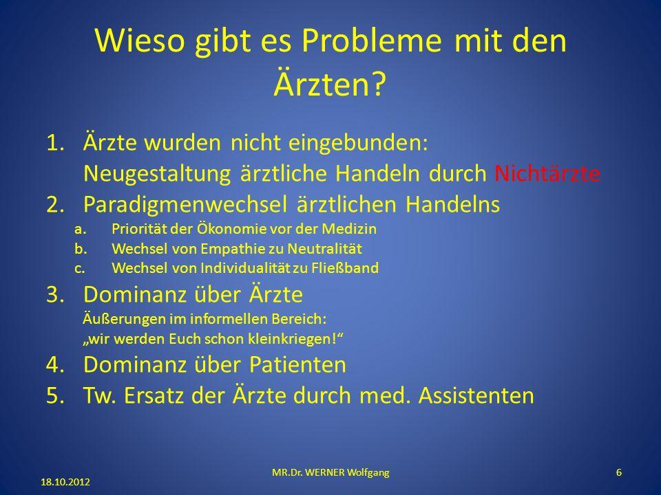 Wieso gibt es Probleme mit den Ärzten? 18.10.2012 MR.Dr. WERNER Wolfgang6 1.Ärzte wurden nicht eingebunden: Neugestaltung ärztliche Handeln durch Nich