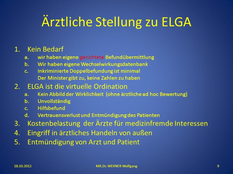 Ärztliche Stellung zu ELGA 18.10.2012MR.Dr. WERNER Wolfgang9 1.Kein Bedarf a.wir haben eigene gerichtete Befundübermittlung b.Wir haben eigene Wechsel