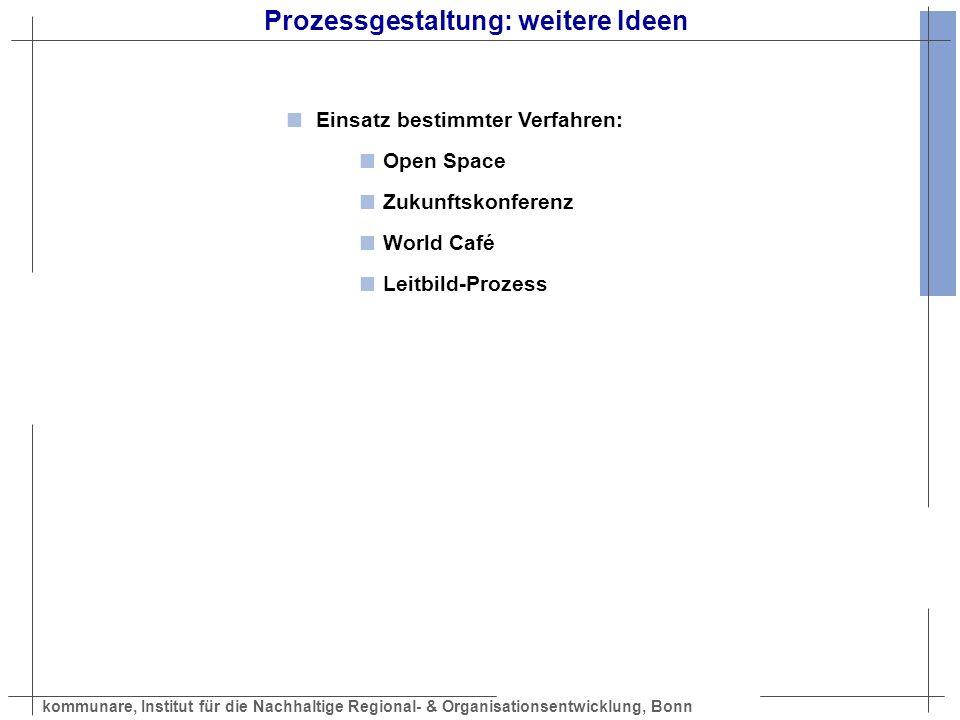 kommunare, Institut für die Nachhaltige Regional- & Organisationsentwicklung, Bonn Prozessgestaltung: weitere Ideen Einsatz bestimmter Verfahren: Open