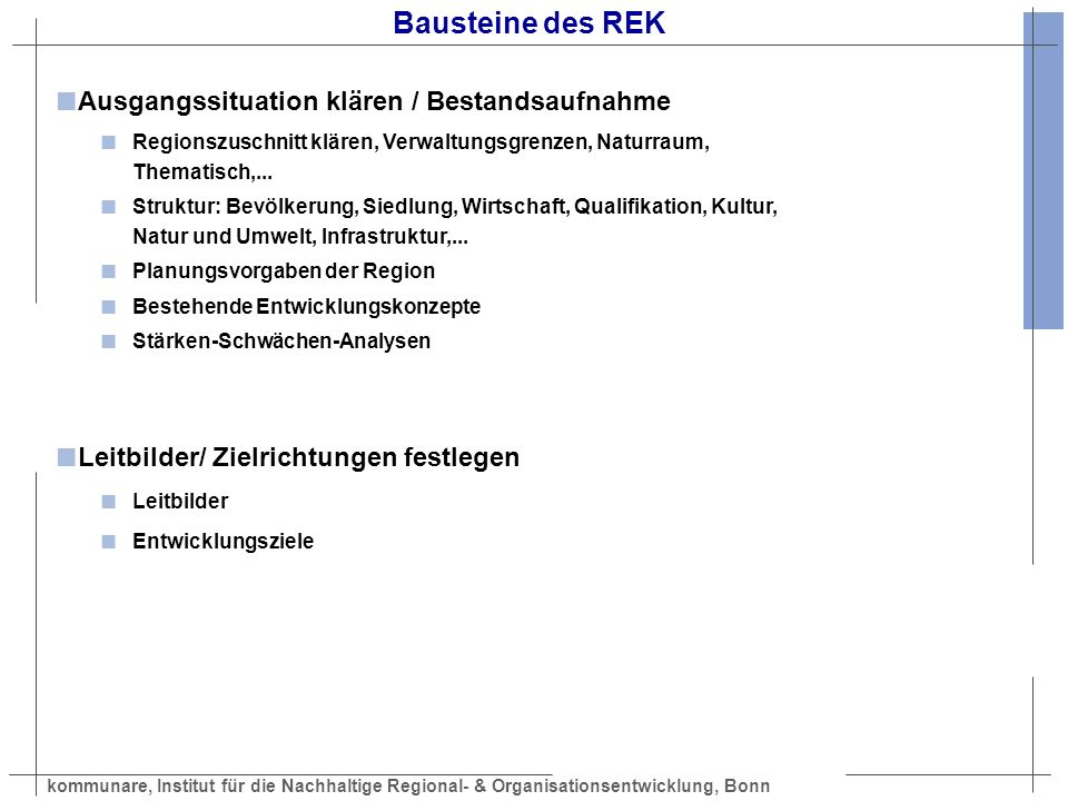 kommunare, Institut für die Nachhaltige Regional- & Organisationsentwicklung, Bonn Bausteine des REK Entwicklungsstrategie erarbeiten Thematische Schwerpunkte Handlungsfelder Leitprojekte Zusammenhang mit anderen Programmen, Prozessen (z.B.
