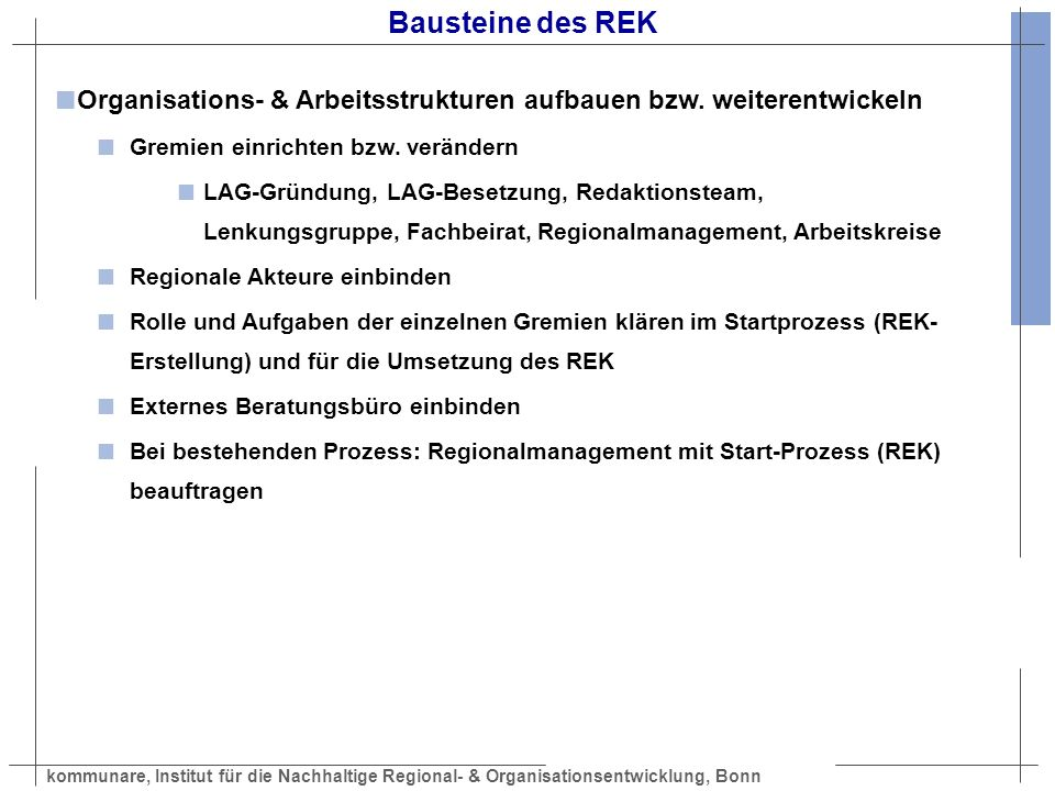 kommunare, Institut für die Nachhaltige Regional- & Organisationsentwicklung, Bonn Bausteine des REK REK schreiben (siehe auch Mustergliederung) Abgrenzung und Lage des Gebiets Ausgangslage / Bestandsaufnahme Stärken/Schwächen-Chancen/Risiken-Analyse Lokale Aktionsgruppe, Zusammensetzung, Kompetenz und Aufgaben Leitlinien und Zielvorstellungen Entwicklungsstrategien und Handlungsfelder Umsetzung der Mainstreamprogramme Wirkungsabschätzung (Nachhaltigkeit), Erfolgskontrolle Projektplanungs- und Finanzierungsübersicht Geplante gebietsübergreifende bzw.