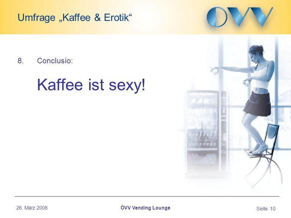 26. März 2008 Seite 10 Umfrage Kaffee & Erotik ÖVV Vending Lounge 8.Conclusio: Kaffee ist sexy!...