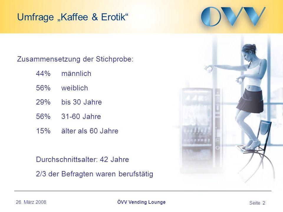26. März 2008 Seite 2 Umfrage Kaffee & Erotik ÖVV Vending Lounge Zusammensetzung der Stichprobe: 44% männlich 56% weiblich 29% bis 30 Jahre 56% 31-60