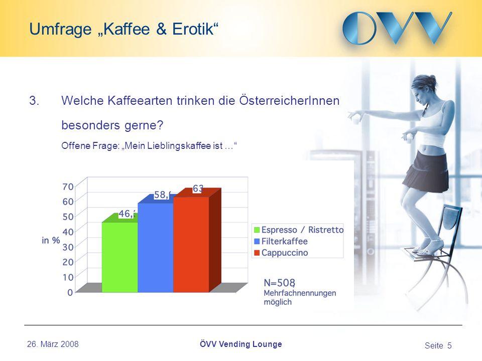 26. März 2008 Seite 5 Umfrage Kaffee & Erotik ÖVV Vending Lounge 3.Welche Kaffeearten trinken die ÖsterreicherInnen besonders gerne? Offene Frage: Mei